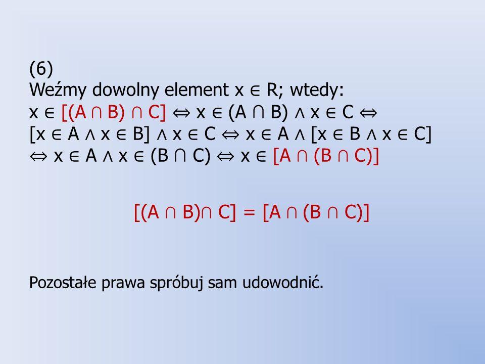 (6) Weźmy dowolny element x ∈ R; wtedy: x ∈ [(A ∩ B) ∩ C] ⇔ x ∈ (A ∩ B) ∧ x ∈ C ⇔ [x ∈ A ∧ x ∈ B] ∧ x ∈ C ⇔ x ∈ A ∧ [x ∈ B ∧ x ∈ C] ⇔ x ∈ A ∧ x ∈ (B ∩ C) ⇔ x ∈ [A ∩ (B ∩ C)] Pozostałe prawa spróbuj sam udowodnić.